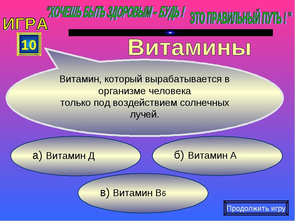 в) Витамин В6 б) Витамин А а) Витамин Д 10 Витамин, который вырабатывается в...