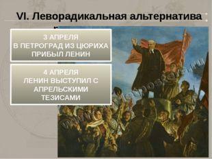 VI. Леворадикальная альтернатива развития революции 3 АПРЕЛЯ В ПЕТРОГРАД ИЗ Ц