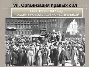VII. Организация правых сил 1 СЕНТЯБРЯ 1917 года РОССИЯ ПРОВОЗГЛАШЕНА РЕСПУБ
