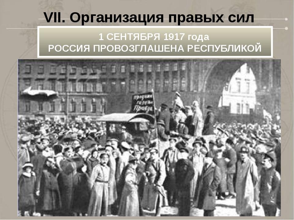 VII. Организация правых сил 1 СЕНТЯБРЯ 1917 года РОССИЯ ПРОВОЗГЛАШЕНА РЕСПУБ...