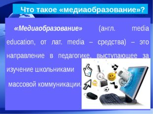 Что такое «медиаобразование»? «Медиаобразование» (англ. media education, от
