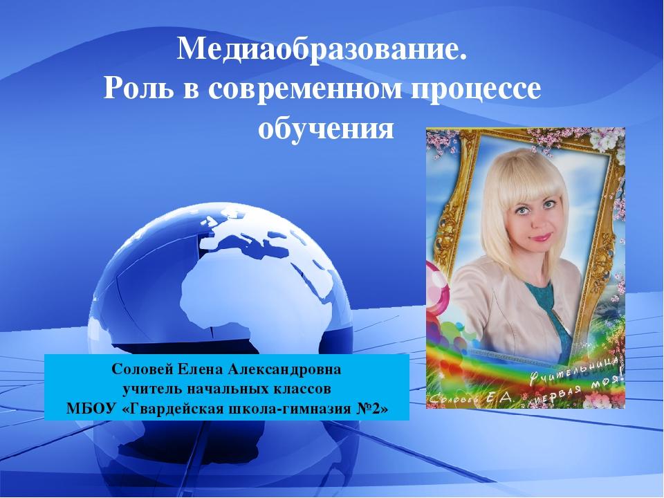 Медиаобразование. Роль в современном процессе обучения Соловей Елена Александ...