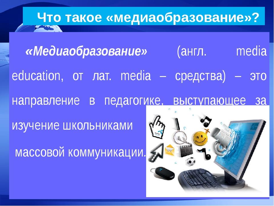 Что такое «медиаобразование»? «Медиаобразование» (англ. media education, от...
