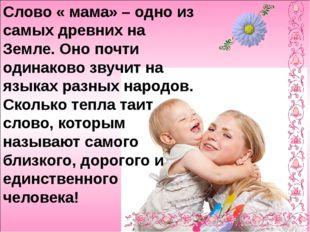 Слово « мама» – одно из самых древних на Земле. Оно почти одинаково звучит н