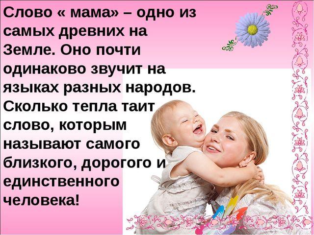 Слово « мама» – одно из самых древних на Земле. Оно почти одинаково звучит н...