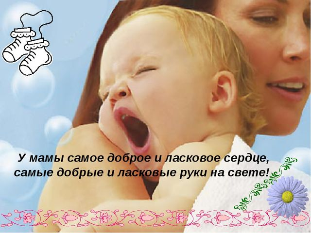 У мамы самое доброе и ласковое сердце, самые добрые и ласковые руки на свете!