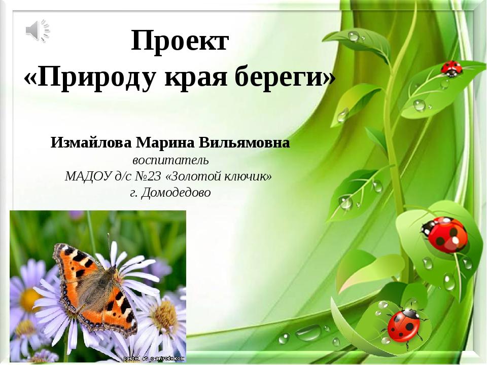 Проект «Природу края береги» Измайлова Марина Вильямовна воспитатель МАДОУ д...