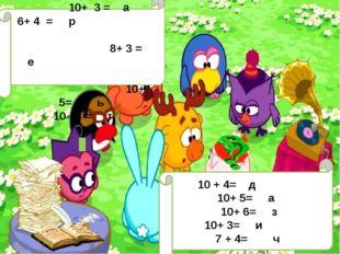 10 + 4= д 10+ 5= а 10+ 6= з 10+ 3= и 7 + 4= ч 10+ 2 = ш 10+ 3 = а 6+ 4 = р 8