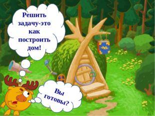 Решить задачу-это как построить дом! Вы готовы?