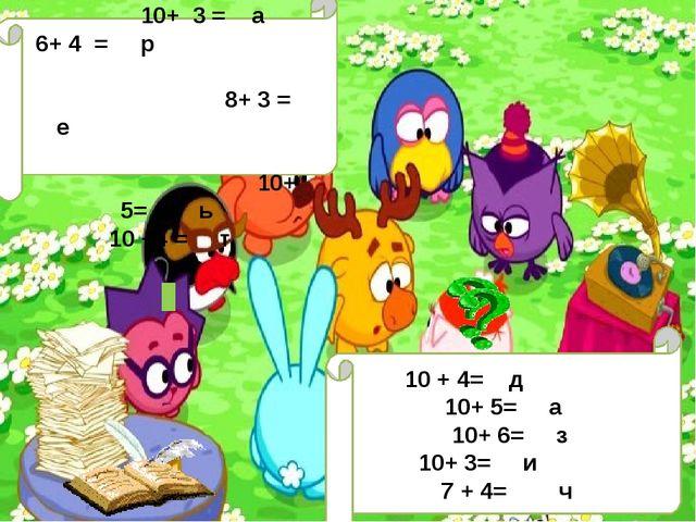 10 + 4= д 10+ 5= а 10+ 6= з 10+ 3= и 7 + 4= ч 10+ 2 = ш 10+ 3 = а 6+ 4 = р 8...