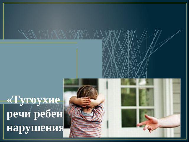 «Тугоухие дети. Развитие речи ребенка с нарушениями слуха»