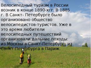 Велосипедный туризм в России возник в конце 1890-хгг. В 1885 г. В Санкт- Пет