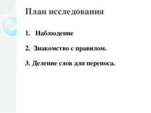 План исследования Наблюдение Знакомство с правилом. 3. Деление слов для перен
