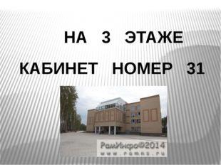 НА 3 ЭТАЖЕ КАБИНЕТ НОМЕР 31