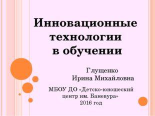 Глущенко Ирина Михайловна МБОУ ДО «Детско-юношеский центр им. Баневура» 2016