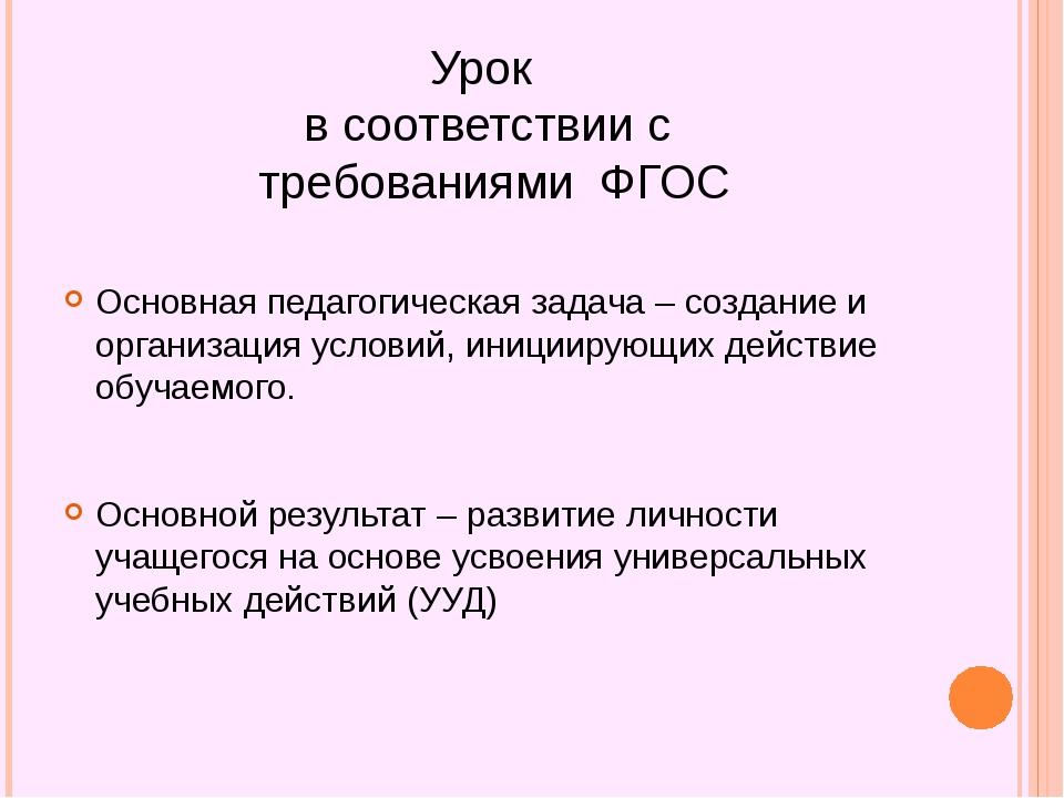 Урок в соответствии с требованиями ФГОС Основная педагогическая задача – созд...