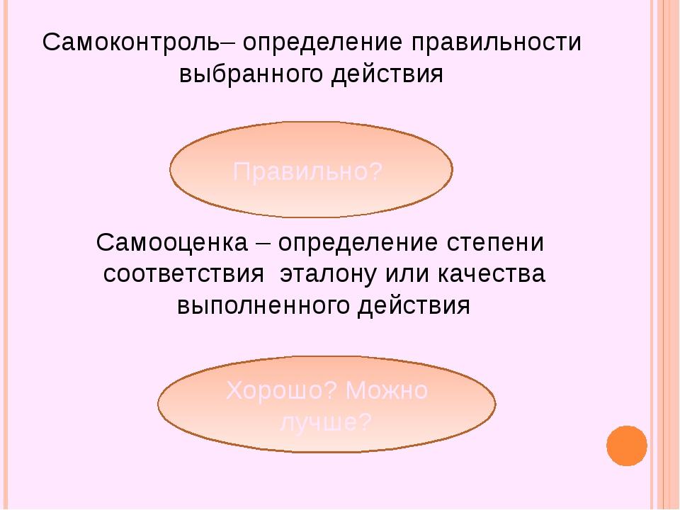 Самоконтроль– определение правильности выбранного действия Правильно? Самооце...