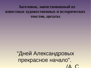 """""""Дней Александровых прекрасное начало"""". (А. С. Пушкин) Заголовок, заимствова"""
