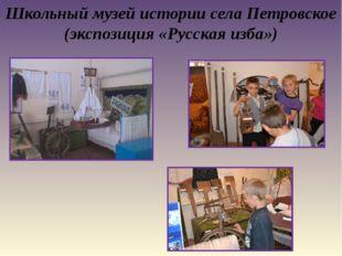 Школьный музей истории села Петровское (экспозиция «Русская изба»)