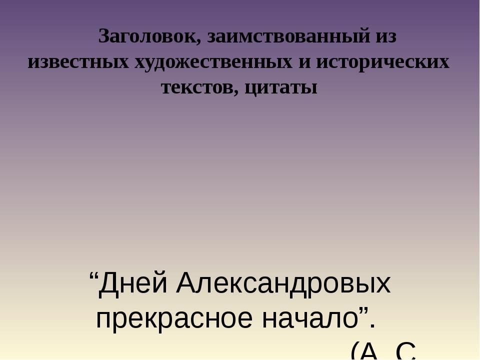 """""""Дней Александровых прекрасное начало"""". (А. С. Пушкин) Заголовок, заимствова..."""