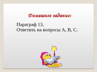 Домашнее задание: Параграф 13, Ответить на вопросы А, В, С.