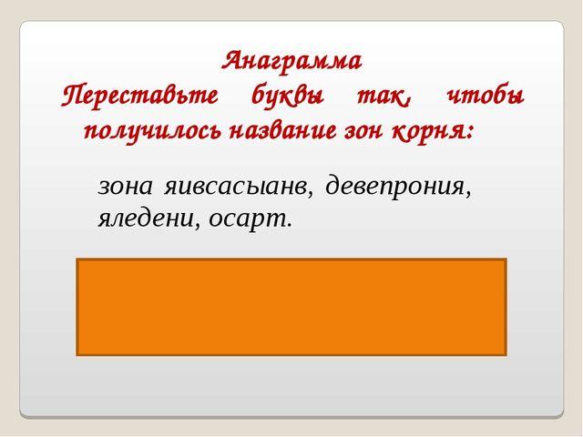 Анаграмма Переставьте буквы так, чтобы получилось название зон корня: Ответ:...