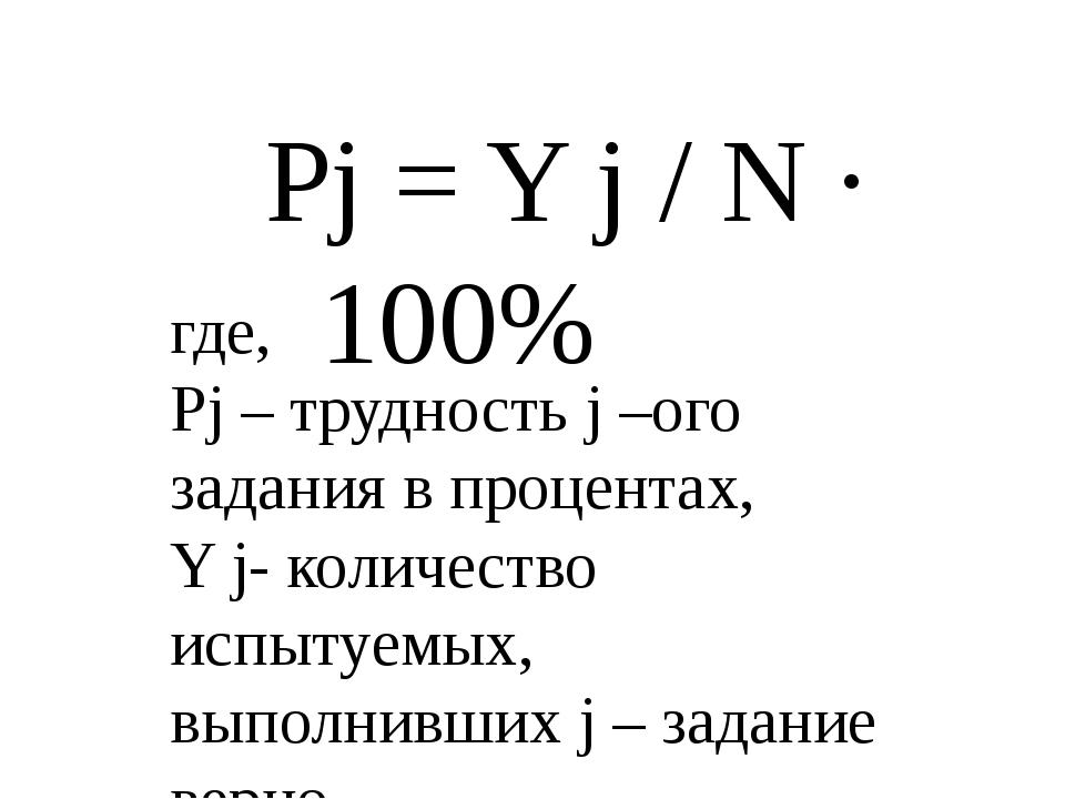 Pj = Y j / N ∙ 100% где, Pj – трудность j –ого задания в процентах, Y j-...