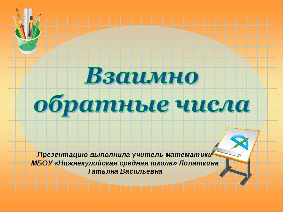 Презентацию выполнила учитель математики МБОУ «Нижнекулойская средняя школа»...