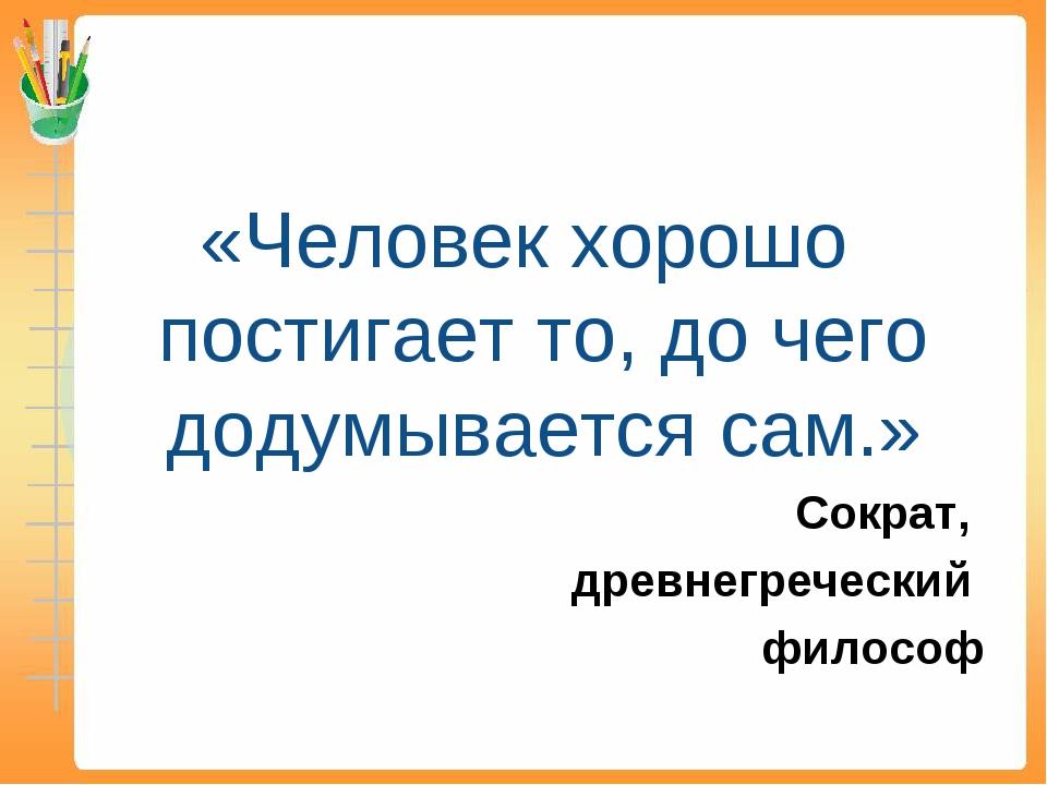 «Человек хорошо постигает то, до чего додумывается сам.» Сократ, древнегречес...