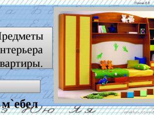 Предметы интерьера квартиры. м`ебель Панова В.В.