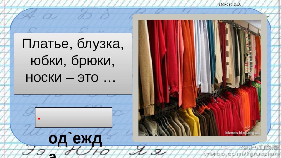 Платье, блузка, юбки, брюки, носки – это … од`ежда Панова В.В.