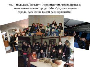 Мы - молодежь Тольятти ,гордимся тем, что родились в таком замечательно город