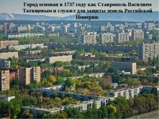 Город основан в 1737 году как Ставрополь Василием Татищевым и служил для защ