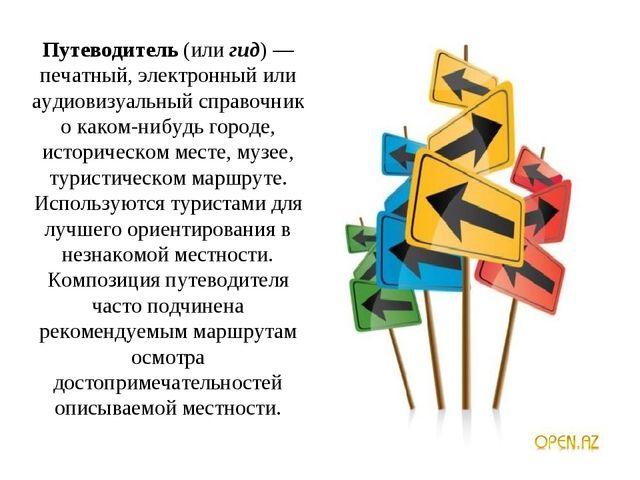 Путеводитель(илигид)— печатный, электронный или аудиовизуальный справочник...