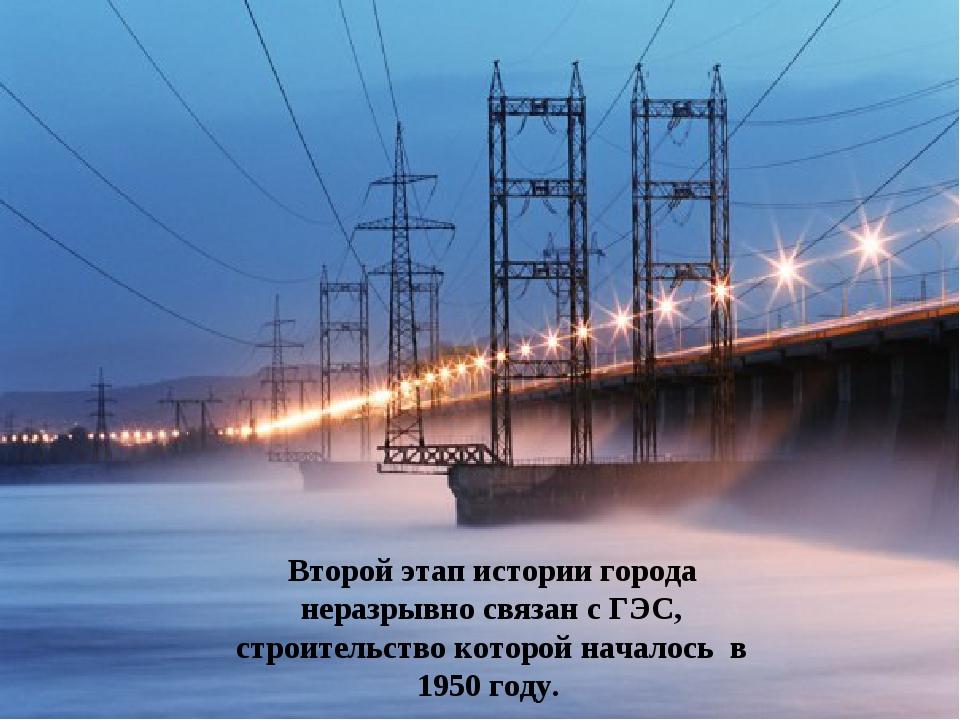 Второй этап истории города неразрывно связан с ГЭС, строительство которой нач...