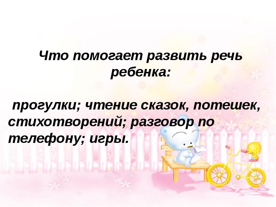 Что помогает развить речь ребенка: прогулки; чтение сказок, потешек, стихотв...