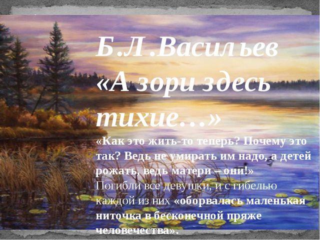 «А зори здесь тихие...» Б.Л.Васильев «А зори здесь тихие…» «Как это жить-то т...