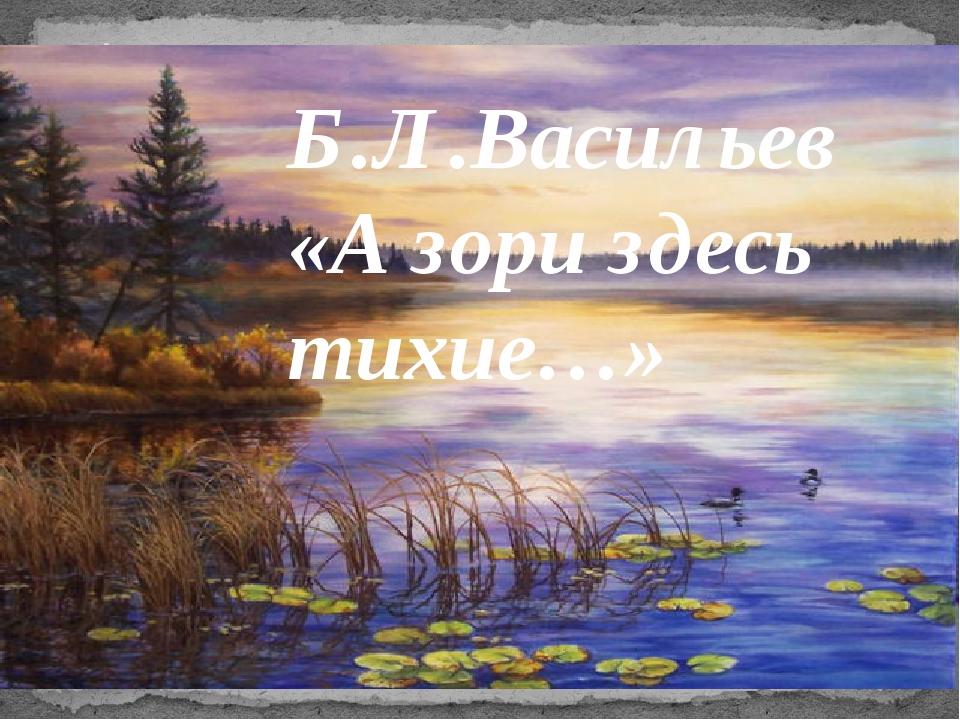 «А зори здесь тихие...» Б.Л.Васильев «А зори здесь тихие…»