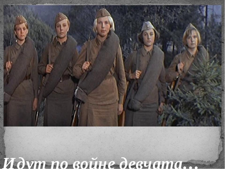Идут по войне девчата…