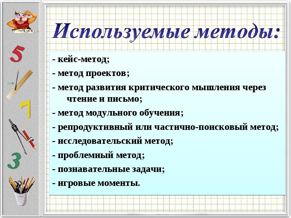 - кейс-метод; - метод проектов; - метод развития критического мышления через...