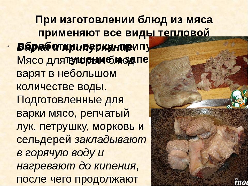 При изготовлении блюд из мяса применяют все виды тепловой обработки: варку, п...