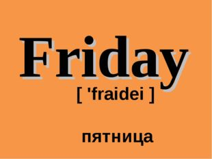 Friday 	[ 'fraidei ] 	 пятница