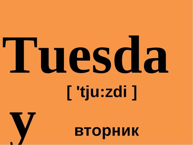 Tuesday 	[ 'tju:zdi ] 	 вторник