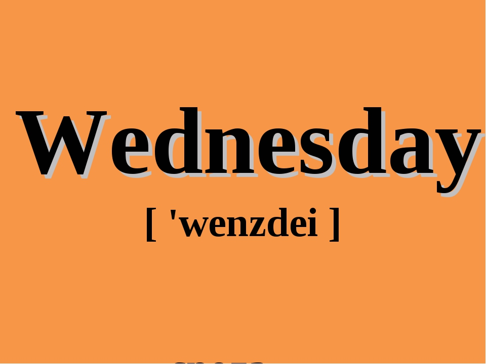 Wednesday 	[ 'wenzdei ] 	 среда