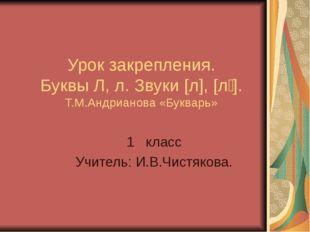 Урок закрепления. Буквы Л, л. Звуки [л], [л҆ ]. Т.М.Андрианова «Букварь» 1 кл