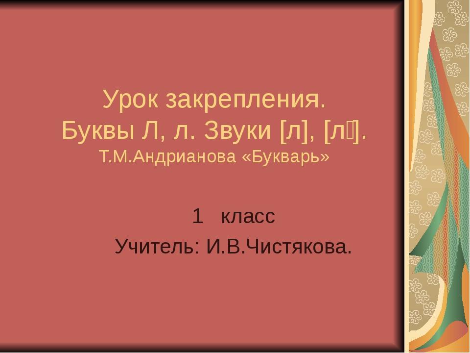 Урок закрепления. Буквы Л, л. Звуки [л], [л҆ ]. Т.М.Андрианова «Букварь» 1 кл...