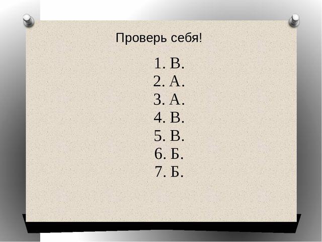 Проверь себя! 1. В. 2. А. 3. А. 4. В. 5. В. 6. Б. 7. Б.