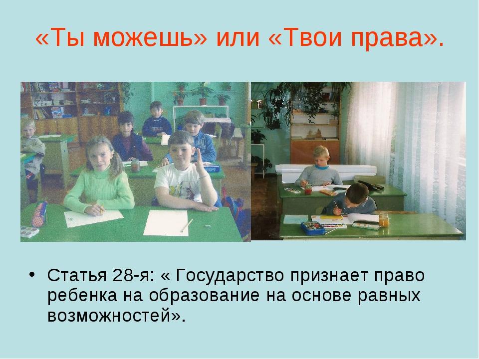 «Ты можешь» или «Твои права». Статья 28-я: « Государство признает право ребе...