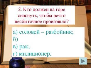 а) соловей – разбойник; б) в) рак; г) милиционер. 2. Кто должен на горе свисн