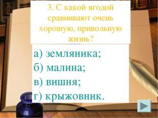 а) земляника; б) малина; в) вишня; г) крыжовник. 3. С какой ягодой сравнивают